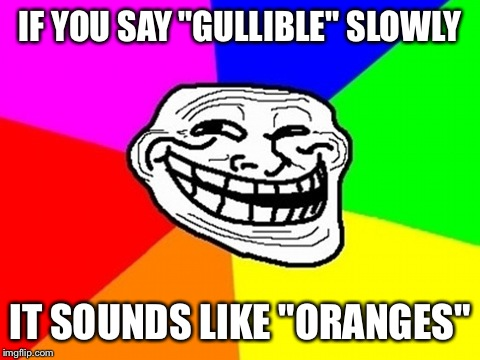 "Try it | IF YOU SAY ""GULLIBLE"" SLOWLY IT SOUNDS LIKE ""ORANGES"" 