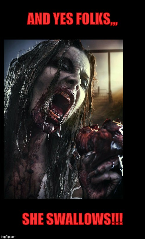 Zombie eat my heart out,,, | AND YES FOLKS,,, SHE SWALLOWS!!! | image tagged in zombie eat my heart out | made w/ Imgflip meme maker