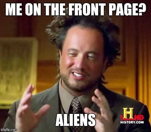 Ancient Aliens Meme | ME ON THE FRONT PAGE? ALIENS | image tagged in memes,ancient aliens | made w/ Imgflip meme maker