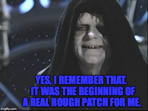 YES, I REMEMBER THAT.  IT WAS THE BEGINNING OF A REAL ROUGH PATCH FOR ME. | made w/ Imgflip meme maker