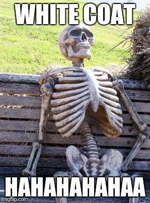 Waiting Skeleton Meme | WHITE COAT HAHAHAHAHAA | image tagged in memes,waiting skeleton | made w/ Imgflip meme maker