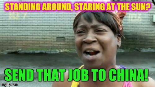 Aint Nobody Got Time For That Meme | STANDING AROUND, STARING AT THE SUN? SEND THAT JOB TO CHINA! | image tagged in memes,aint nobody got time for that | made w/ Imgflip meme maker