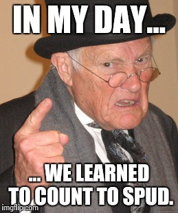 Back In My Day Meme | IN MY DAY... ... WE LEARNED TO COUNT TO SPUD. | image tagged in memes,back in my day | made w/ Imgflip meme maker