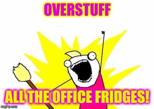 X All The Y Meme | OVERSTUFF ALL THE OFFICE FRIDGES! | image tagged in memes,x all the y | made w/ Imgflip meme maker