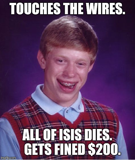 Bad Luck Brian Meme | TOUCHES THE WIRES. ALL OF ISIS DIES.    GETS FINED $200. | image tagged in memes,bad luck brian | made w/ Imgflip meme maker