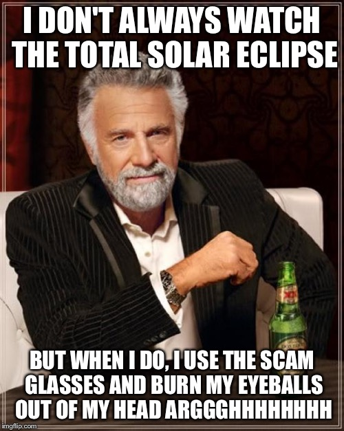 The Most Interesting Man In The World Meme | I DON'T ALWAYS WATCH THE TOTAL SOLAR ECLIPSE BUT WHEN I DO, I USE THE SCAM GLASSES AND BURN MY EYEBALLS OUT OF MY HEAD ARGGGHHHHHHHH | image tagged in memes,the most interesting man in the world | made w/ Imgflip meme maker