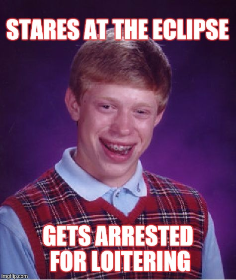 Bad Luck Brian Meme | STARES AT THE ECLIPSE GETS ARRESTED FOR LOITERING | image tagged in memes,bad luck brian | made w/ Imgflip meme maker