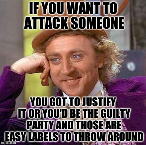 Creepy Condescending Wonka Meme | IF YOU WANT TO ATTACK SOMEONE YOU GOT TO JUSTIFY IT OR YOU'D BE THE GUILTY PARTY AND THOSE ARE EASY LABELS TO THROW AROUND | image tagged in memes,creepy condescending wonka | made w/ Imgflip meme maker