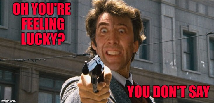 Can you imagine Nicolas Cage as Dirty Harry?  | OH YOU'RE FEELING LUCKY? YOU DON'T SAY | image tagged in dirty nicolas,memes,dirty harry,nicolas cage,funny,you feel lucky | made w/ Imgflip meme maker