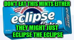 DON'T EAT THIS MINTS EITHER THEY MIGHT JUST ECLIPSE THE ECLIPSE | made w/ Imgflip meme maker