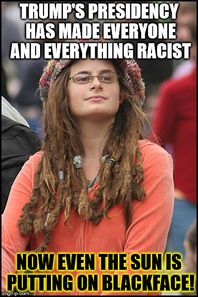 College Liberal Meme | TRUMP'S PRESIDENCY HAS MADE EVERYONE AND EVERYTHING RACIST NOW EVEN THE SUN IS PUTTING ON BLACKFACE! | image tagged in memes,college liberal | made w/ Imgflip meme maker