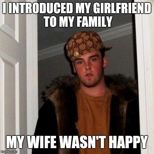 Scumbag Steve Meme | I INTRODUCED MY GIRLFRIEND TO MY FAMILY MY WIFE WASN'T HAPPY | image tagged in memes,scumbag steve | made w/ Imgflip meme maker