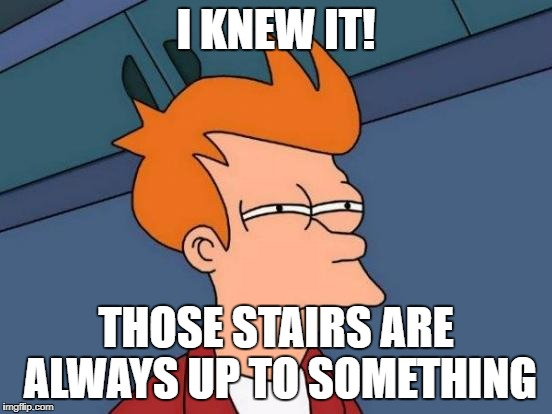 Futurama Fry Meme | I KNEW IT! THOSE STAIRS ARE ALWAYS UP TO SOMETHING | image tagged in memes,futurama fry | made w/ Imgflip meme maker