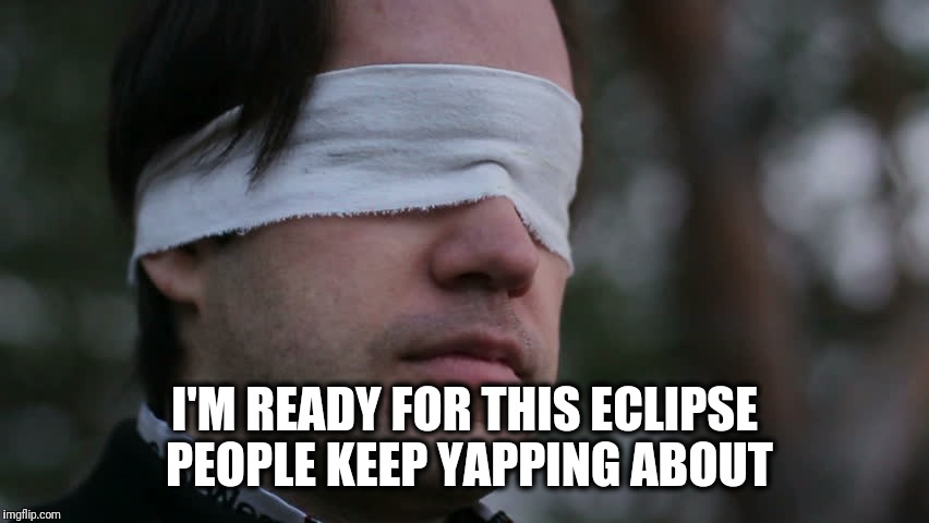 Blindfolded man | I'M READY FOR THIS ECLIPSE PEOPLE KEEP YAPPING ABOUT | image tagged in blindfolded man | made w/ Imgflip meme maker
