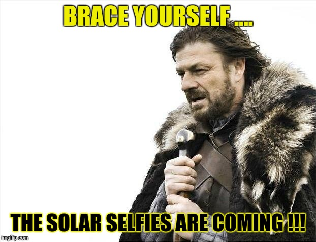 Solar Selfies are Coming.... | BRACE YOURSELF .... THE SOLAR SELFIES ARE COMING !!! | image tagged in memes,brace yourselves x is coming,solar eclipse,selfies | made w/ Imgflip meme maker