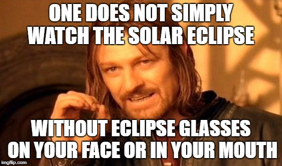 ONE DOES NOT SIMPLY WATCH THE SOLAR ECLIPSE WITHOUT ECLIPSE GLASSES ON YOUR FACE OR IN YOUR MOUTH | image tagged in memes,one does not simply | made w/ Imgflip meme maker