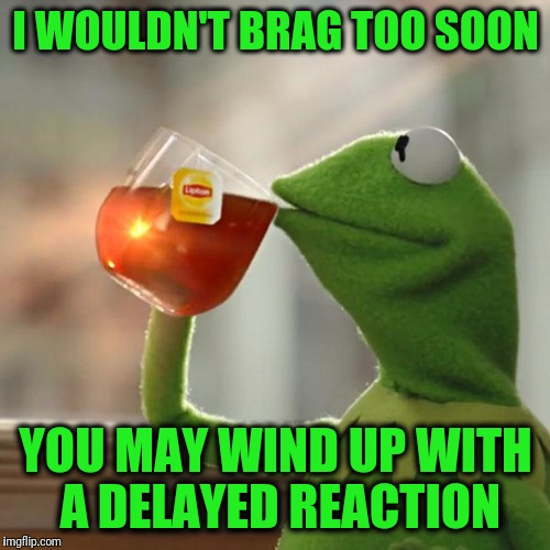 But Thats None Of My Business Meme | I WOULDN'T BRAG TOO SOON YOU MAY WIND UP WITH A DELAYED REACTION | image tagged in memes,but thats none of my business,kermit the frog | made w/ Imgflip meme maker
