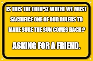 Blank Yellow Sign Meme | IS THIS THE ECLIPSE WHERE WE MUST ASKING FOR A FRIEND. SACRIFICE ONE OF OUR RULERS TO MAKE SURE THE SUN COMES BACK ? | image tagged in memes,blank yellow sign | made w/ Imgflip meme maker