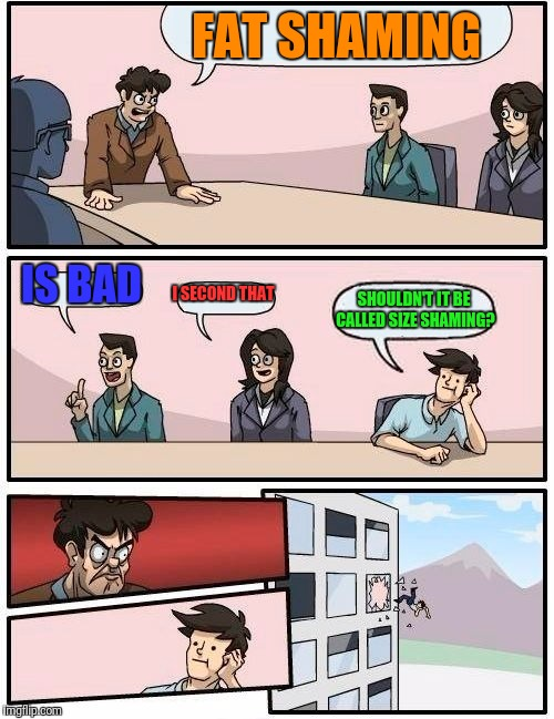 Boardroom Meeting Suggestion Meme | FAT SHAMING IS BAD I SECOND THAT SHOULDN'T IT BE CALLED SIZE SHAMING? | image tagged in memes,boardroom meeting suggestion | made w/ Imgflip meme maker