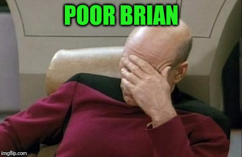 Captain Picard Facepalm Meme | POOR BRIAN | image tagged in memes,captain picard facepalm | made w/ Imgflip meme maker