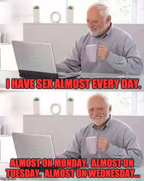 I HAVE SEX ALMOST EVERY DAY. ALMOST ON MONDAY.  ALMOST ON TUESDAY.  ALMOST ON WEDNESDAY... | image tagged in hide pain climate change | made w/ Imgflip meme maker