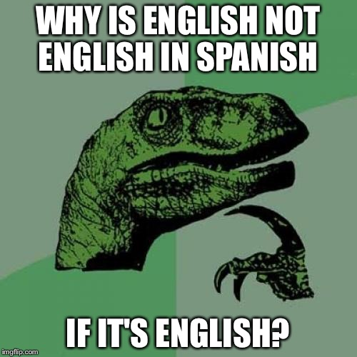 Philosoraptor Meme | WHY IS ENGLISH NOT ENGLISH IN SPANISH IF IT'S ENGLISH? | image tagged in memes,philosoraptor | made w/ Imgflip meme maker