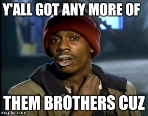 Y'all Got Any More Of That Meme | Y'ALL GOT ANY MORE OF THEM BROTHERS CUZ | image tagged in memes,yall got any more of | made w/ Imgflip meme maker