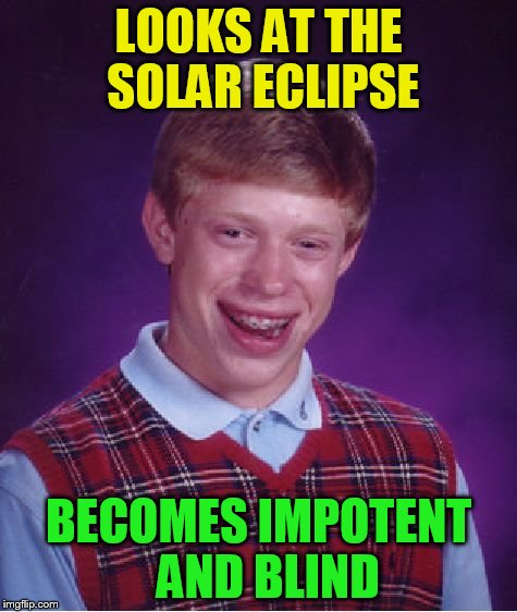 Bad Luck Brian Meme | LOOKS AT THE SOLAR ECLIPSE BECOMES IMPOTENT  AND BLIND | image tagged in memes,bad luck brian | made w/ Imgflip meme maker