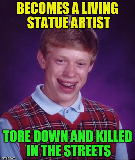 Bad Luck Brian Meme | BECOMES A LIVING STATUE ARTIST TORE DOWN AND KILLED IN THE STREETS | image tagged in memes,bad luck brian | made w/ Imgflip meme maker