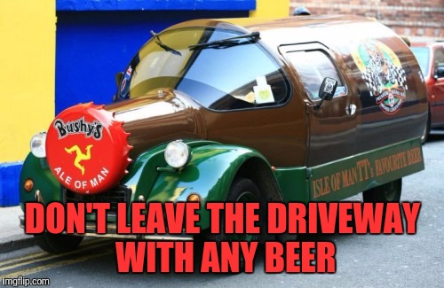 DON'T LEAVE THE DRIVEWAY WITH ANY BEER | made w/ Imgflip meme maker
