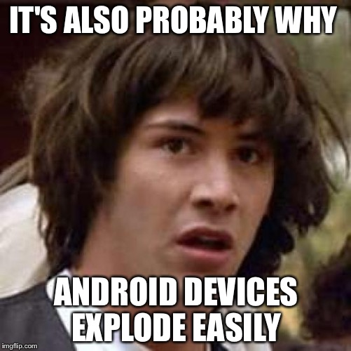 Conspiracy Keanu Meme | IT'S ALSO PROBABLY WHY ANDROID DEVICES EXPLODE EASILY | image tagged in memes,conspiracy keanu | made w/ Imgflip meme maker