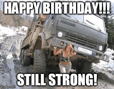 HAPPY BIRTHDAY!!! STILL STRONG! | image tagged in russian woman | made w/ Imgflip meme maker