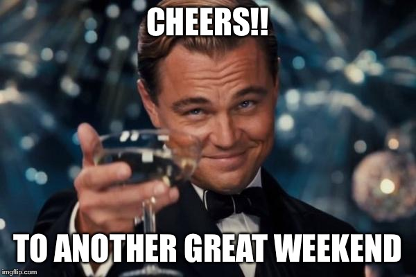 Leonardo Dicaprio Cheers Meme | CHEERS!! TO ANOTHER GREAT WEEKEND | image tagged in memes,leonardo dicaprio cheers | made w/ Imgflip meme maker