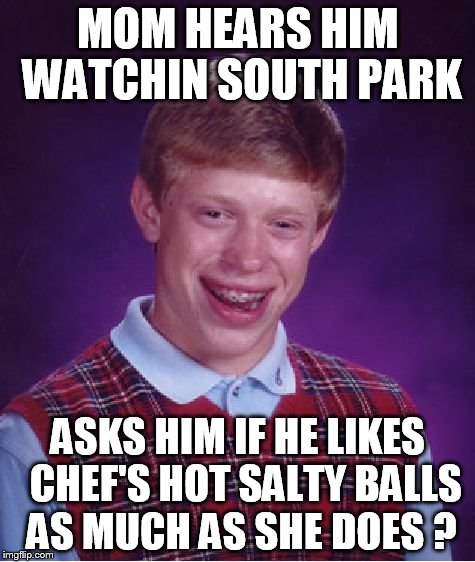 Bad Luck Brian Meme | MOM HEARS HIM WATCHIN SOUTH PARK ASKS HIM IF HE LIKES  CHEF'S HOT SALTY BALLS AS MUCH AS SHE DOES ? | image tagged in memes,bad luck brian | made w/ Imgflip meme maker
