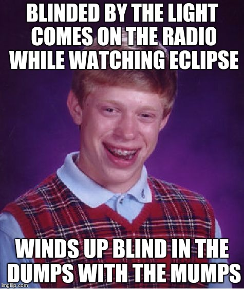Bad Luck Brian Meme | BLINDED BY THE LIGHT COMES ON THE RADIO WHILE WATCHING ECLIPSE WINDS UP BLIND IN THE DUMPS WITH THE MUMPS | image tagged in memes,bad luck brian | made w/ Imgflip meme maker