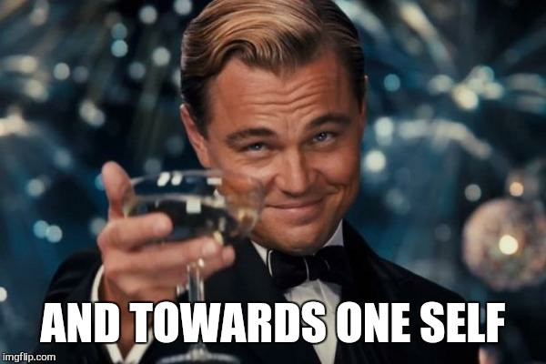 Leonardo Dicaprio Cheers Meme | AND TOWARDS ONE SELF | image tagged in memes,leonardo dicaprio cheers | made w/ Imgflip meme maker
