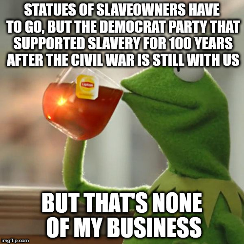 But Thats None Of My Business Meme | STATUES OF SLAVEOWNERS HAVE TO GO, BUT THE DEMOCRAT PARTY THAT SUPPORTED SLAVERY FOR 100 YEARS AFTER THE CIVIL WAR IS STILL WITH US BUT THAT | image tagged in memes,but thats none of my business,kermit the frog | made w/ Imgflip meme maker