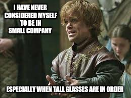 The glass is always half tall | I HAVE NEVER CONSIDERED MYSELF TO BE IN SMALL COMPANY ESPECIALLY WHEN TALL GLASSES ARE IN ORDER | image tagged in memes,game of thrones,inspirational quote,tyrion lannister | made w/ Imgflip meme maker