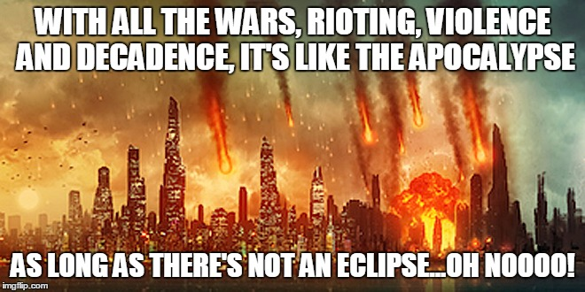 Apocalypse  | WITH ALL THE WARS, RIOTING, VIOLENCE AND DECADENCE, IT'S LIKE THE APOCALYPSE AS LONG AS THERE'S NOT AN ECLIPSE...OH NOOOO! | image tagged in apocalypse | made w/ Imgflip meme maker