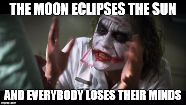 Solar Eclipse | THE MOON ECLIPSES THE SUN AND EVERYBODY LOSES THEIR MINDS | image tagged in and everybody loses their minds,eclipse,moon,solar eclipse | made w/ Imgflip meme maker