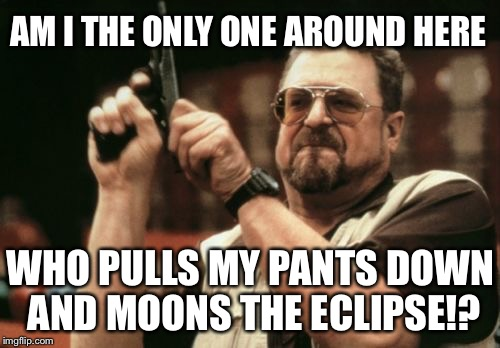 Mooning the eclipse | AM I THE ONLY ONE AROUND HERE WHO PULLS MY PANTS DOWN AND MOONS THE ECLIPSE!? | image tagged in memes,am i the only one around here,solar eclipse,full moon,pants on fire,bad joke | made w/ Imgflip meme maker