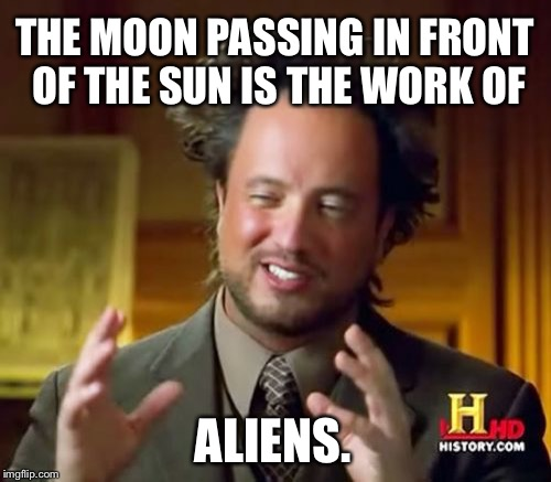 Aliens making eclipse | THE MOON PASSING IN FRONT OF THE SUN IS THE WORK OF ALIENS. | image tagged in memes,ancient aliens,eclipse,sun and moon,spaceship,conspiracy theory | made w/ Imgflip meme maker
