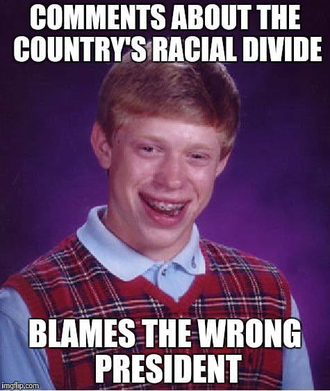 Bad Luck Brian Meme | COMMENTS ABOUT THE COUNTRY'S RACIAL DIVIDE BLAMES THE WRONG PRESIDENT | image tagged in memes,bad luck brian | made w/ Imgflip meme maker