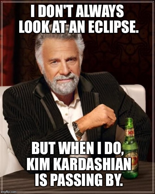 Yo Mama so fat when she walks outside it makes an eclipse | I DON'T ALWAYS LOOK AT AN ECLIPSE. BUT WHEN I DO, KIM KARDASHIAN IS PASSING BY. | image tagged in memes,the most interesting man in the world,kim kardashian,eclipse,yo mamas so fat,bad joke | made w/ Imgflip meme maker