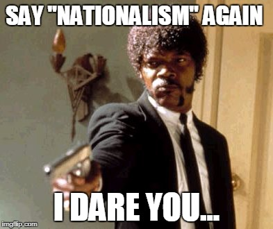 "Say That Again I Dare You Meme | SAY ""NATIONALISM"" AGAIN I DARE YOU... 