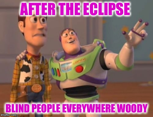 X, X Everywhere Meme | AFTER THE ECLIPSE BLIND PEOPLE EVERYWHERE WOODY | image tagged in memes,x,x everywhere,x x everywhere | made w/ Imgflip meme maker