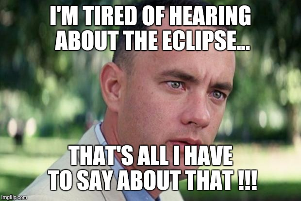 Forrest gump | I'M TIRED OF HEARING ABOUT THE ECLIPSE... THAT'S ALL I HAVE TO SAY ABOUT THAT !!! | image tagged in forrest gump | made w/ Imgflip meme maker