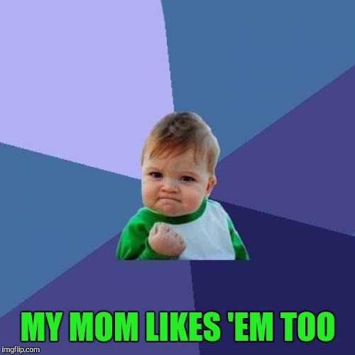 Success Kid Meme | MY MOM LIKES 'EM TOO | image tagged in memes,success kid | made w/ Imgflip meme maker