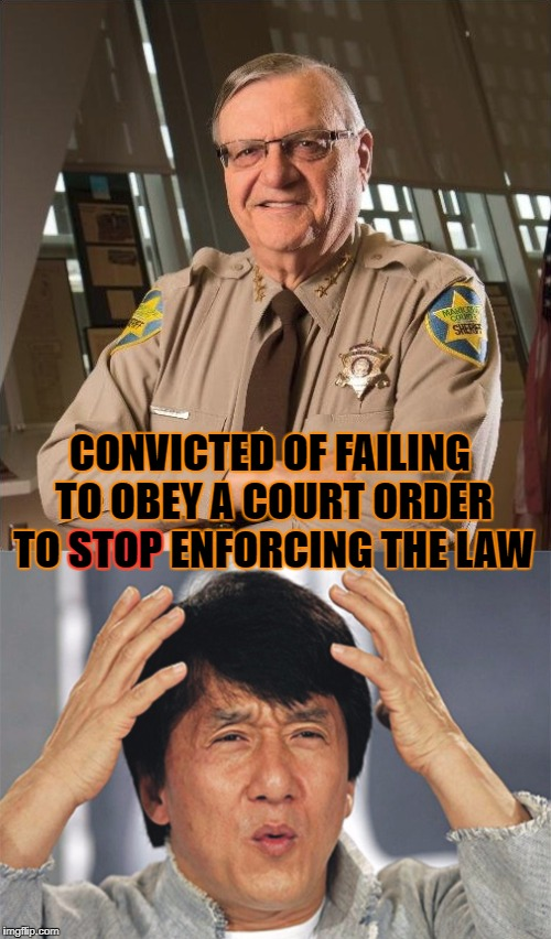 Joe Arpaio | CONVICTED OF FAILING TO OBEY A COURT ORDER TO STOP ENFORCING THE LAW STOP | image tagged in contempt of court,pardon,joe arpaio,sheriff | made w/ Imgflip meme maker