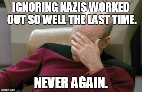 Captain Picard Facepalm Meme | IGNORING NAZIS WORKED OUT SO WELL THE LAST TIME. NEVER AGAIN. | image tagged in memes,captain picard facepalm | made w/ Imgflip meme maker